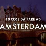 """10 cose da fare ad Amsterdam invece di """"fumare"""""""